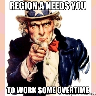 we need you - REGION A NEEDS YOU TO WORK SOME OVERTIME