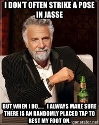 I don't always guy meme - I don't often strike a pose in Jasse  But when I do…..   I always make sure there is an randomly placed tap to rest my foot on.