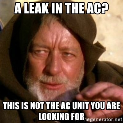 These are not the droids you were looking for - A leak in the AC? This is not the AC unit you are looking for