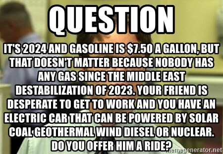 Dwight Schrute - Question It's 2024 and gasoline is $7.50 a gallon, but that doesn't matter because nobody has any gas since the Middle East destabilization of 2023. Your friend is desperate to get to work and you have an electric car that can be powered by solar coal geothermal wind diesel or nuclear. Do you offer him a ride?