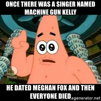 ugly barnacle patrick - once there was a singer named machine gun kelly he dated meghan fox and then everyone died