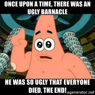 ugly barnacle patrick - ONCE UPON A TIME, THERE WAS AN UGLY BARNACLE HE WAS SO UGLY THAT EVERYONE DIED, THE END!