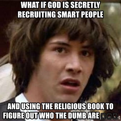 Conspiracy Keanu - What if GOD is secretly recruiting Smart people And using the Religious book to figure out who the DUMB are 😳🤲🙏