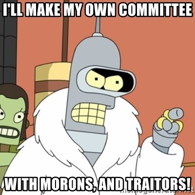 bender blackjack and hookers - I'll make my own committee With morons, and traitors!