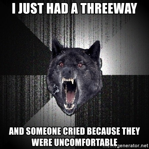 Insanity Wolf - I just had a threeway and someone cried because they were uncomfortable
