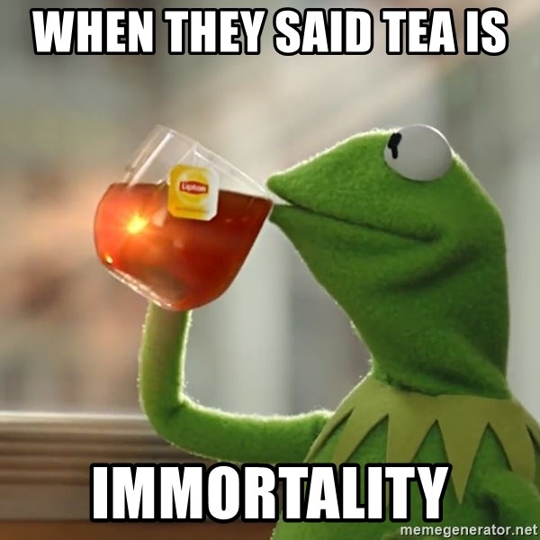 Kermit The Frog Drinking Tea - when they said tea is  immortality