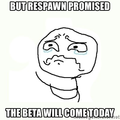crying meme - but respawn promised the beta will come today