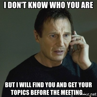 I don't know who you are... - I don't know who you are but I will find you and get your topics before the meeting...