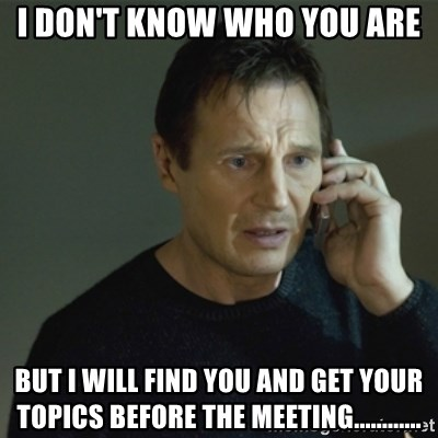 I don't know who you are... - i don't know who you are but I will find you and get your topics before the meeting............