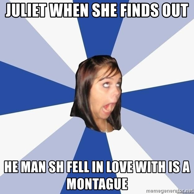 Annoying Facebook Girl - juliet when she finds out he man sh fell in love with is a Montague