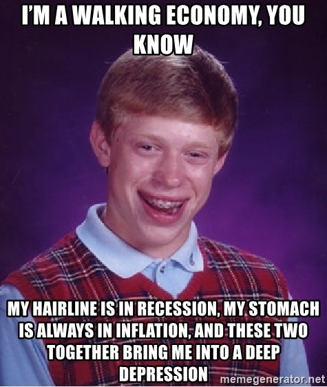 Bad Luck Brian - I'm a walking economy, you know My hairline is in recession, my stomach is always in inflation, and these two together bring me into a deep depression