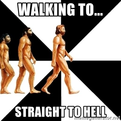 Homo Sapiens - walking to...  straight to hell