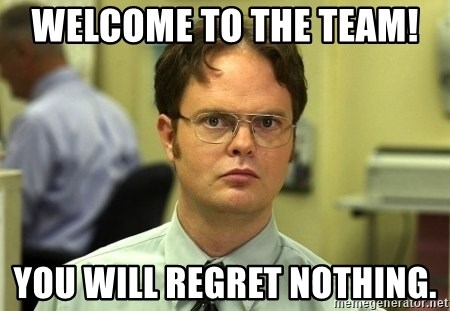 Dwight Schrute - Welcome to the Team!  You will regret nothing.