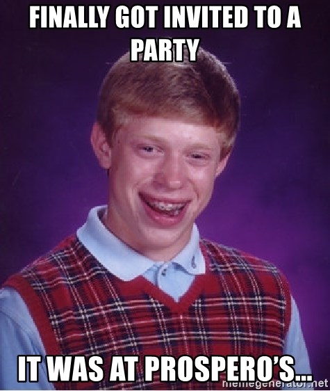 Bad Luck Brian - Finally got invited to a party  It was at Prospero's...