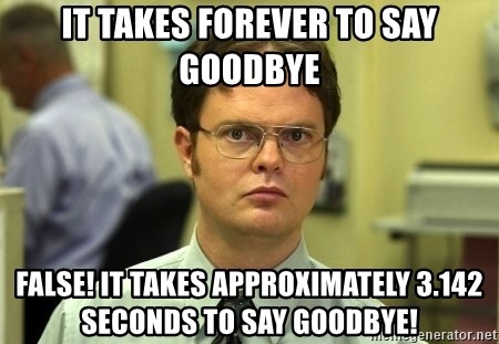 Dwight Schrute - It takes forever to say goodbye False! It takes approximately 3.142 seconds to say goodbye!
