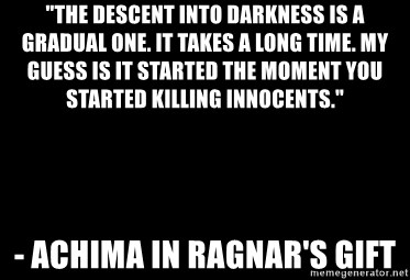 """Blank Black - """"The descent into darkness is a gradual one. It takes a long time. My guess is it started the moment you started killing innocents."""" - Achima in Ragnar's Gift"""