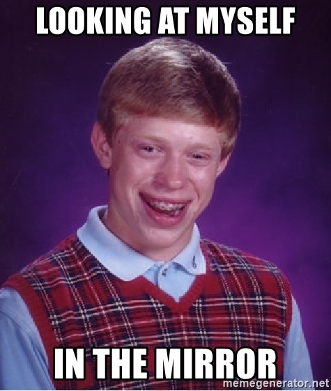 Bad Luck Brian - looking at myself  in the mirror