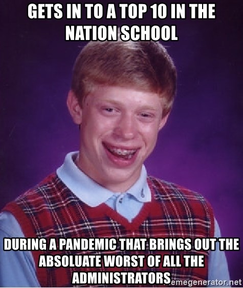 Bad Luck Brian - Gets in to a top 10 in the nation school during a pandemic that brings out the absoluate worst of all the administrators