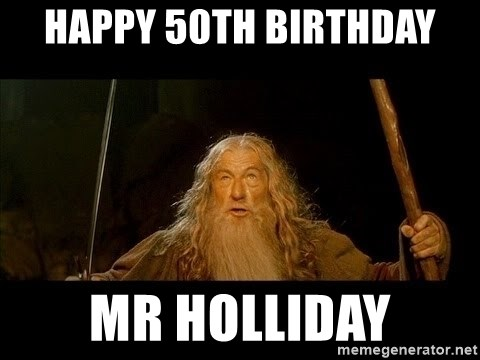 you shall not pass gandalf the gray - Happy 50th birthday Mr Holliday