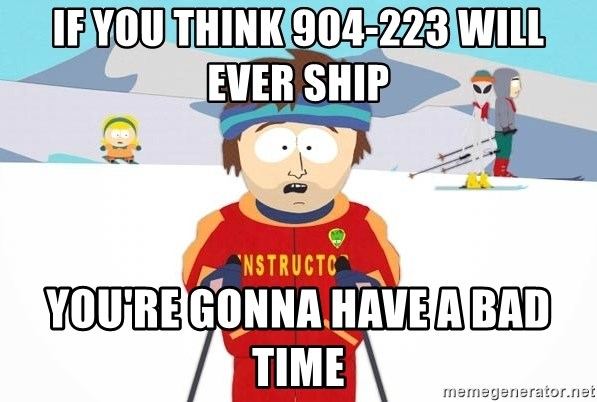 You're gonna have a bad time - if you think 904-223 will ever ship you're gonna have a bad time