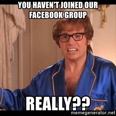 Honestly Austin Powers - You haven't joined our Facebook group Really??
