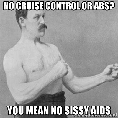 overly manlyman - No Cruise Control or ABS? You mean no sissy aids