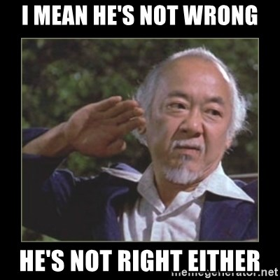 Mr. Miyagi - I MEAN HE'S NOT WRONG HE'S NOT RIGHT EITHER