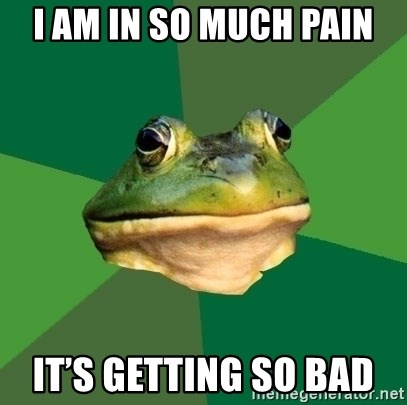Foul Bachelor Frog - I am in so much pain It's getting so bad