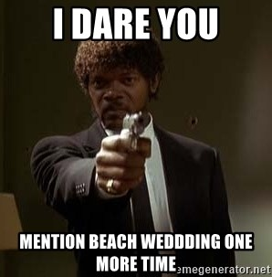 Jules Pulp Fiction - I Dare You Mention Beach weddding one more time