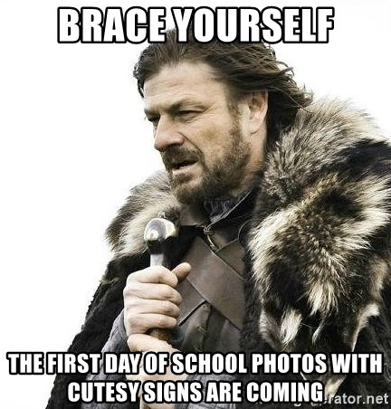 Brace Yourself Winter is Coming. - Brace yourself The first day of school photos with cutesy signs are coming