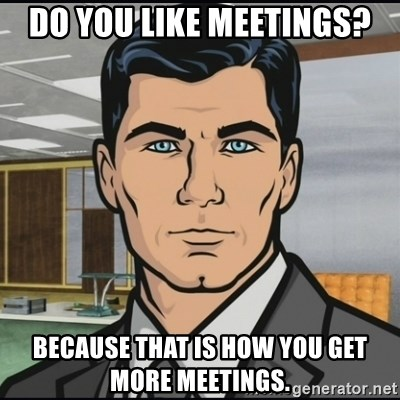 Archer - Do you like meetings? Because that is how you get more meetings.