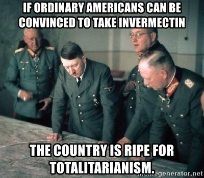 Hitler and Advice Generals - If ordinary Americans can be convinced to take Invermectin The country is ripe for Totalitarianism.