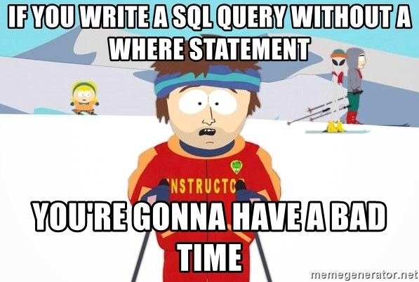 You're gonna have a bad time - If you write a SQL query without a WHERE statement you're gonna have a bad time