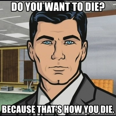 Archer - Do you want to die? Because that's how you die.