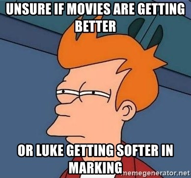 Unsure Fry (Inverted and narrow) - Unsure if movies are getting better or Luke getting softer in marking