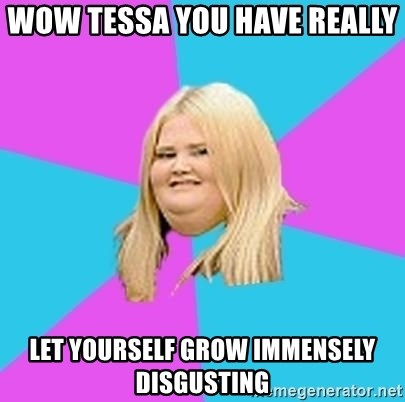 Fat Girl - Wow Tessa you have really  Let yourself grow Immensely disgusting