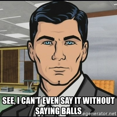 Archer - See, I can't even say it without saying balls
