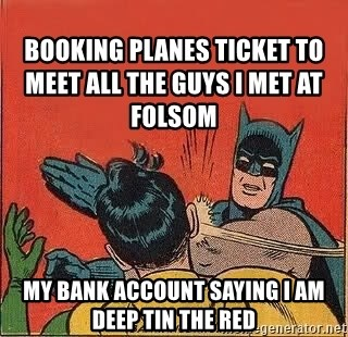 batman slap robin - Booking planes ticket to meet all the guys I met at Folsom my bank account saying I am deep tin the red