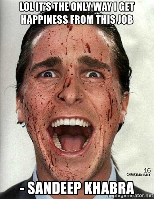 american psycho - Lol it's the only way I get happiness from this job  - Sandeep Khabra