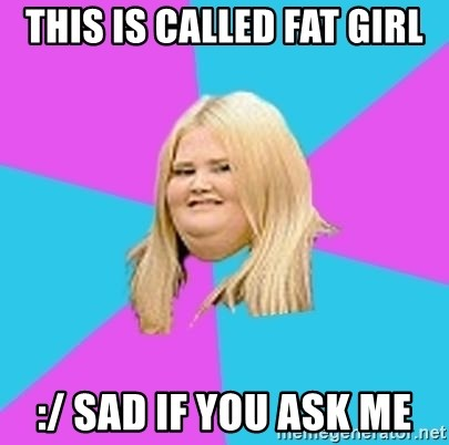 Fat Girl - this is called fat girl :/ sad if you ask me