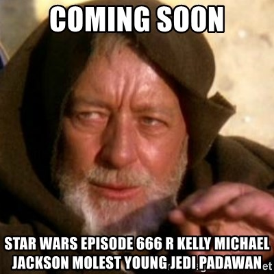 These are not the droids you were looking for - coming soon star wars episode 666 r kelly michael jackson molest young jedi padawan