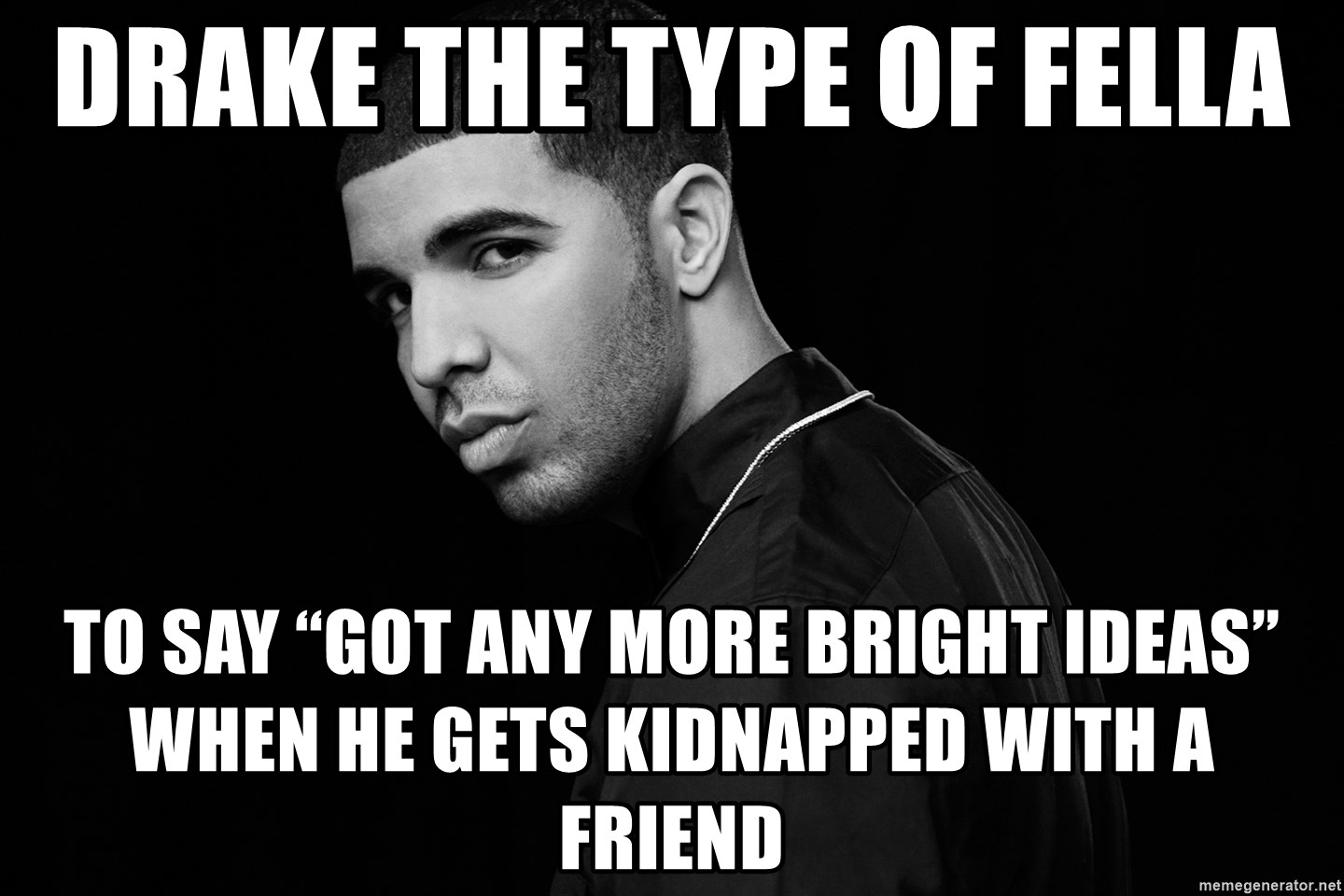 """Drake quotes - Drake the type of fella  To say """"got any more bright ideas"""" when he gets kidnapped with a friend"""