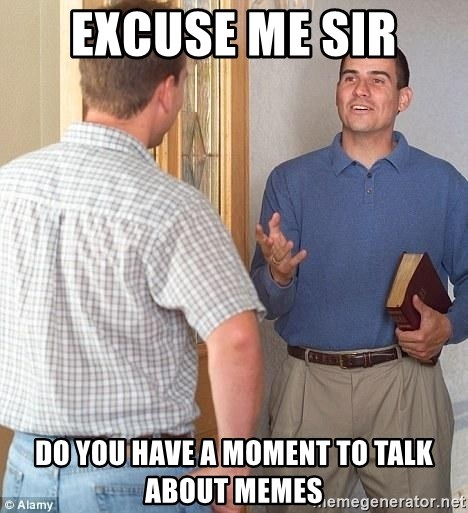 Excuse me sir - Excuse me sir Do you have a moment to talk about memes